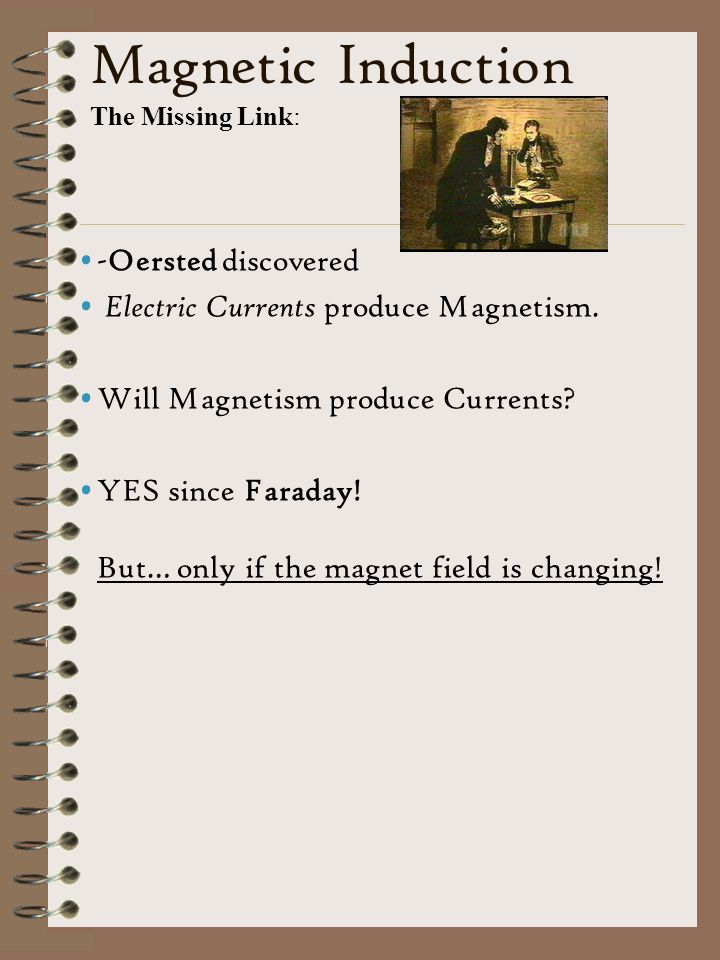 Magnetic Induction The Missing Link: -Oersted discovered Electric Currents produce Magnetism.