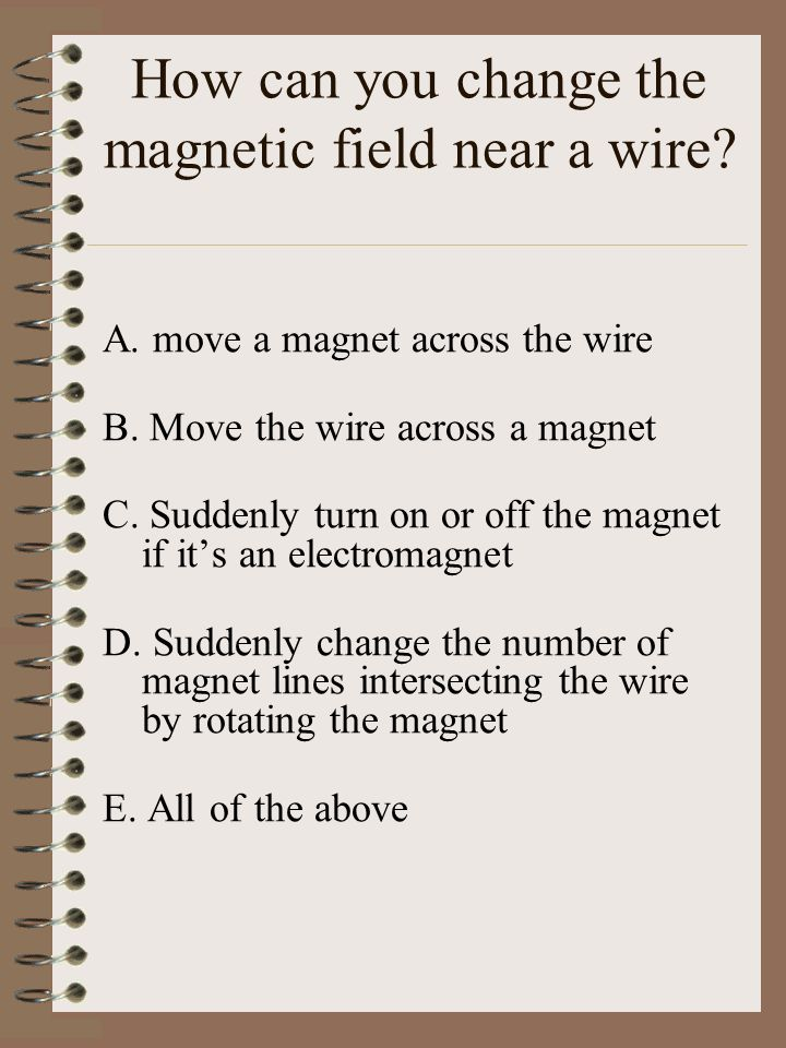 How can you change the magnetic field near a wire.