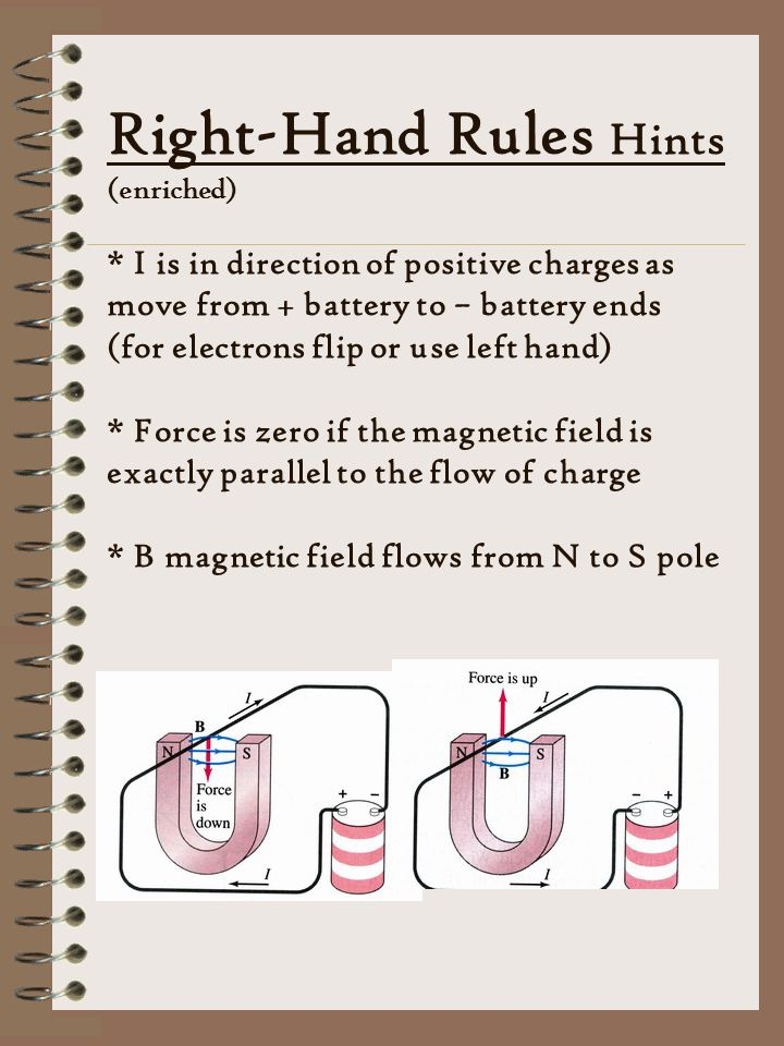Right-Hand Rules Hints (enriched) * I is in direction of positive charges as move from + battery to – battery ends (for electrons flip or use left hand) * Force is zero if the magnetic field is exactly parallel to the flow of charge * B magnetic field flows from N to S pole