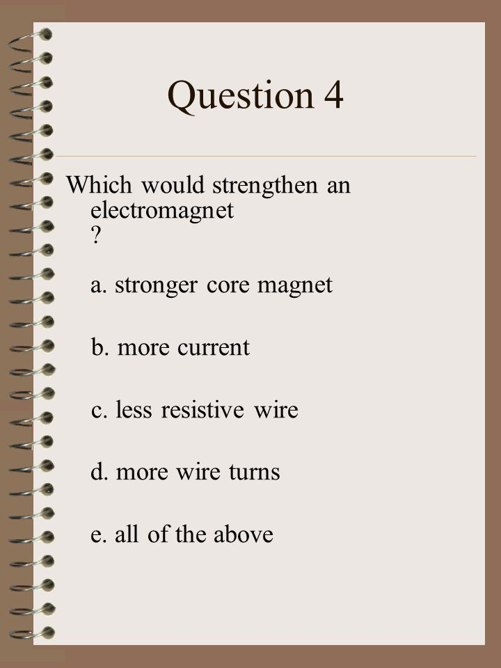 Question 4 Which would strengthen an electromagnet .