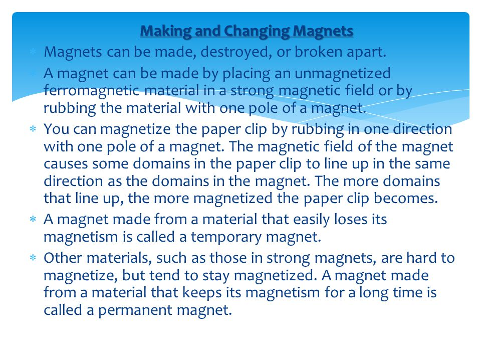 Making and Changing Magnets  Magnets can be made, destroyed, or broken apart.