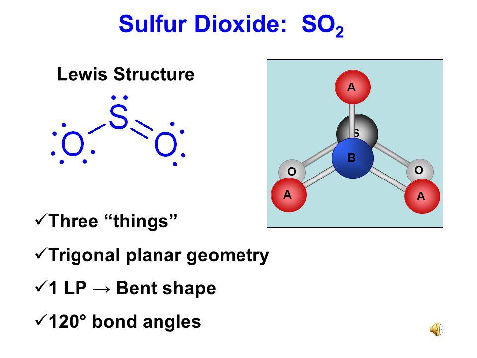 Sulfur Dioxide: SO 2 Three things Trigonal planar geometry 1 LP → Bent shape 120° bond angles Lewis Structure S O O B A A A