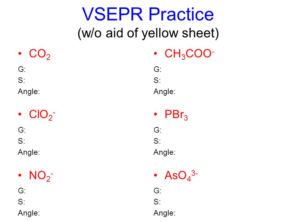 VSEPR Practice (w/o aid of yellow sheet) CO 2 G: S: Angle: ClO 2 - G: S: Angle: NO 2 - G: S: Angle: CH 3 COO - G: S: Angle: PBr 3 G: S: Angle: AsO 4 3- G: S: Angle: