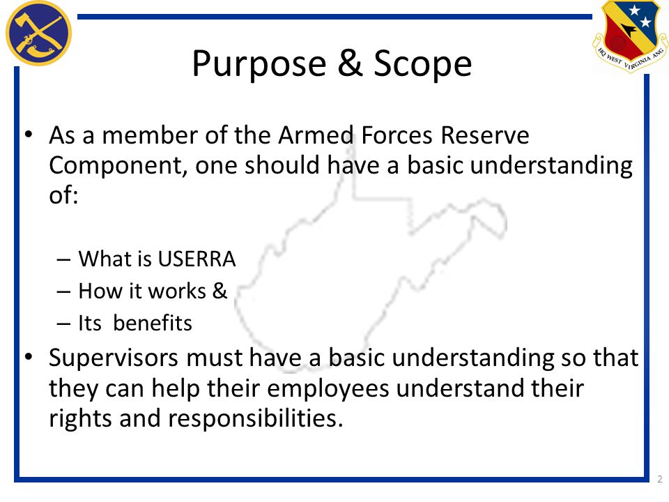 2 Purpose & Scope As a member of the Armed Forces Reserve Component, one should have a basic understanding of: – What is USERRA – How it works & – Its benefits Supervisors must have a basic understanding so that they can help their employees understand their rights and responsibilities.