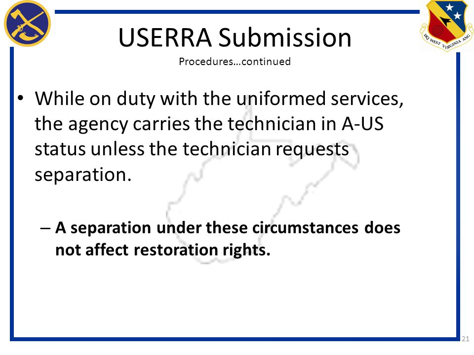 21 USERRA Submission Procedures…continued While on duty with the uniformed services, the agency carries the technician in A-US status unless the technician requests separation.