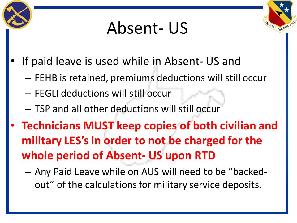 If paid leave is used while in Absent- US and – FEHB is retained, premiums deductions will still occur – FEGLI deductions will still occur – TSP and all other deductions will still occur Technicians MUST keep copies of both civilian and military LES's in order to not be charged for the whole period of Absent- US upon RTD – Any Paid Leave while on AUS will need to be backed- out of the calculations for military service deposits.