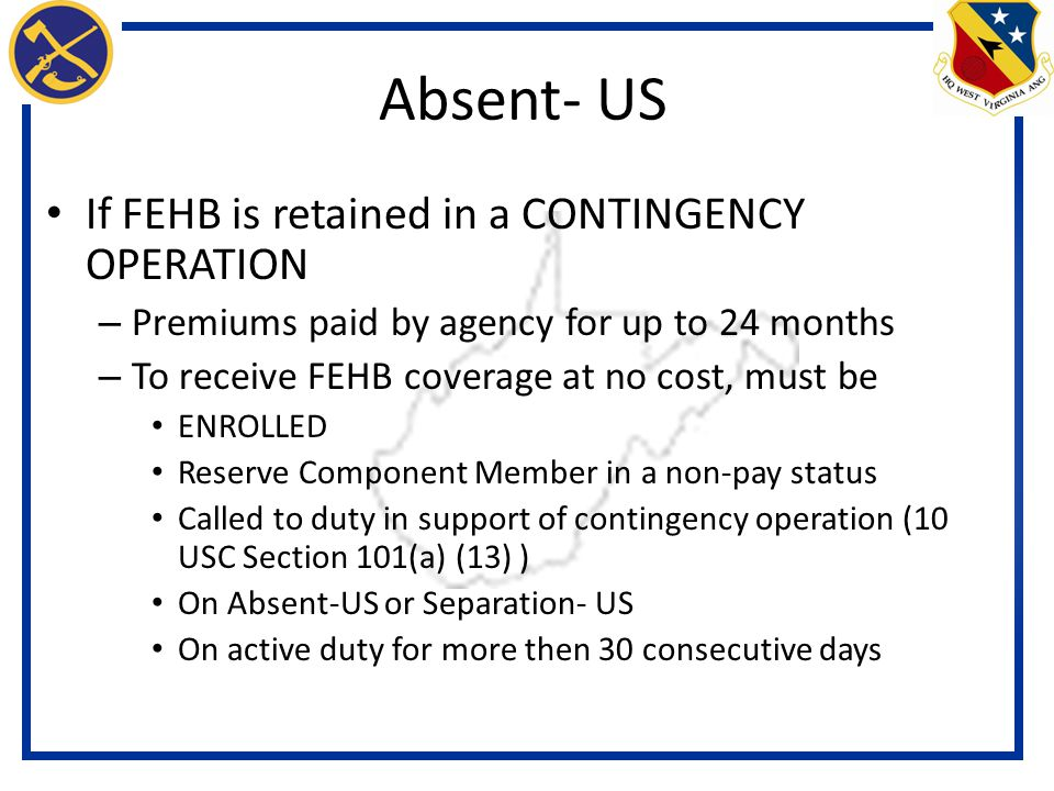If FEHB is retained in a CONTINGENCY OPERATION – Premiums paid by agency for up to 24 months – To receive FEHB coverage at no cost, must be ENROLLED Reserve Component Member in a non-pay status Called to duty in support of contingency operation (10 USC Section 101(a) (13) ) On Absent-US or Separation- US On active duty for more then 30 consecutive days Absent- US