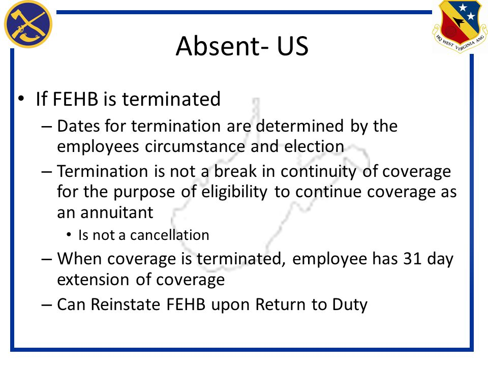 If FEHB is terminated – Dates for termination are determined by the employees circumstance and election – Termination is not a break in continuity of coverage for the purpose of eligibility to continue coverage as an annuitant Is not a cancellation – When coverage is terminated, employee has 31 day extension of coverage – Can Reinstate FEHB upon Return to Duty Absent- US