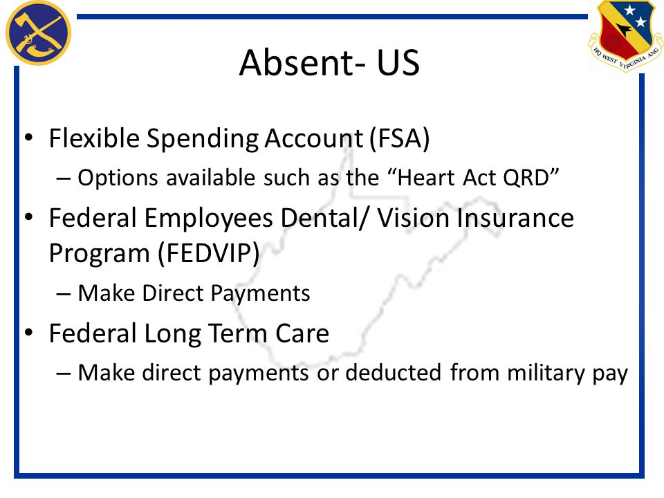 Flexible Spending Account (FSA) – Options available such as the Heart Act QRD Federal Employees Dental/ Vision Insurance Program (FEDVIP) – Make Direct Payments Federal Long Term Care – Make direct payments or deducted from military pay Absent- US