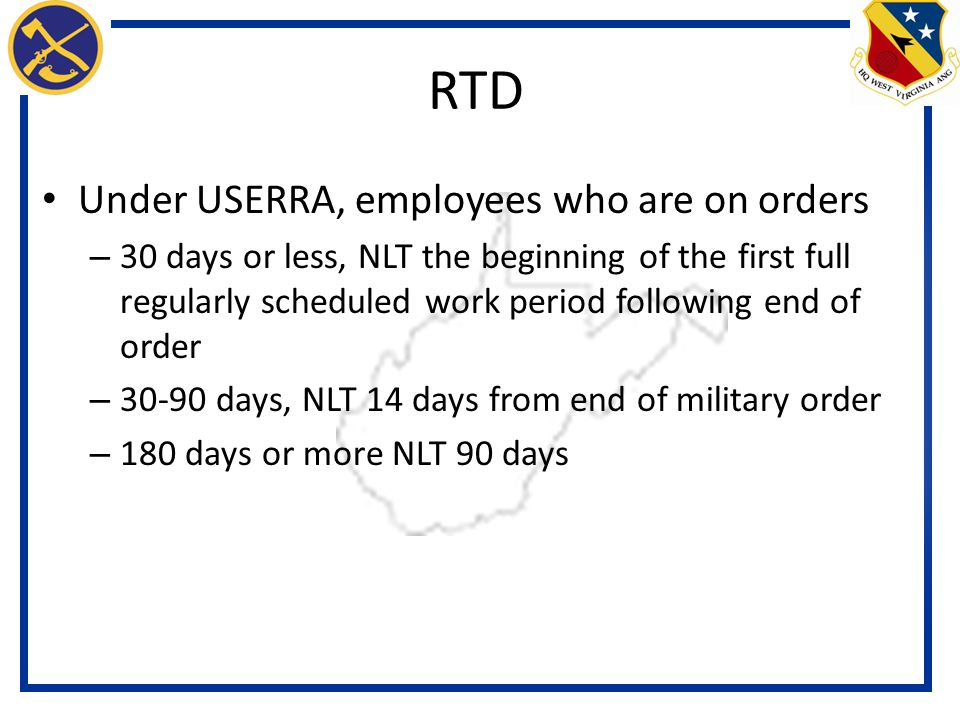 Under USERRA, employees who are on orders – 30 days or less, NLT the beginning of the first full regularly scheduled work period following end of order – 30-90 days, NLT 14 days from end of military order – 180 days or more NLT 90 days RTD