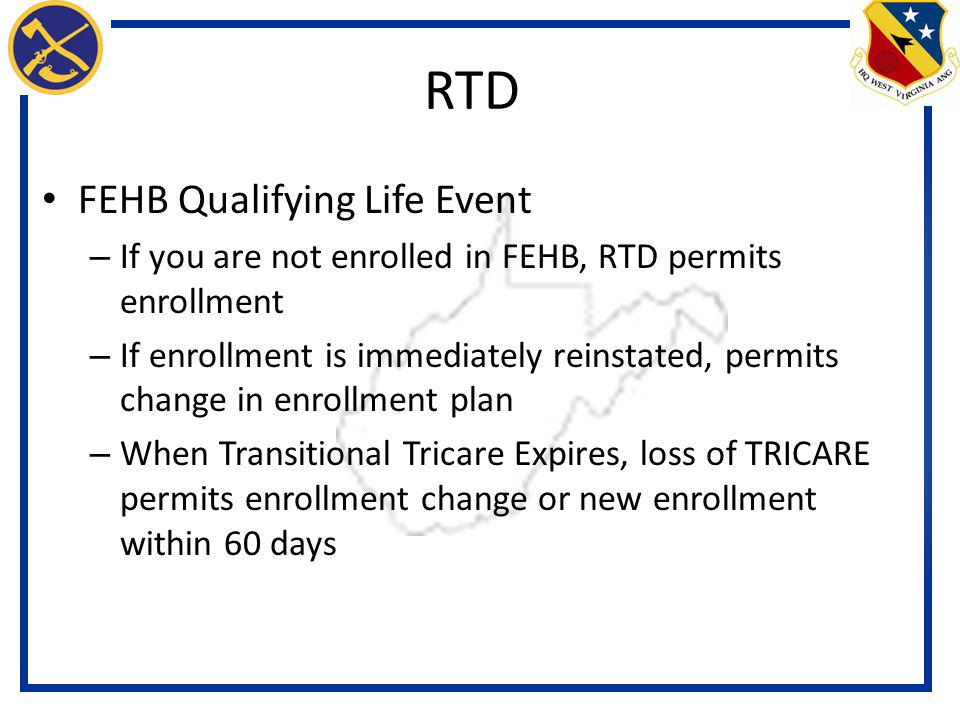 FEHB Qualifying Life Event – If you are not enrolled in FEHB, RTD permits enrollment – If enrollment is immediately reinstated, permits change in enrollment plan – When Transitional Tricare Expires, loss of TRICARE permits enrollment change or new enrollment within 60 days RTD