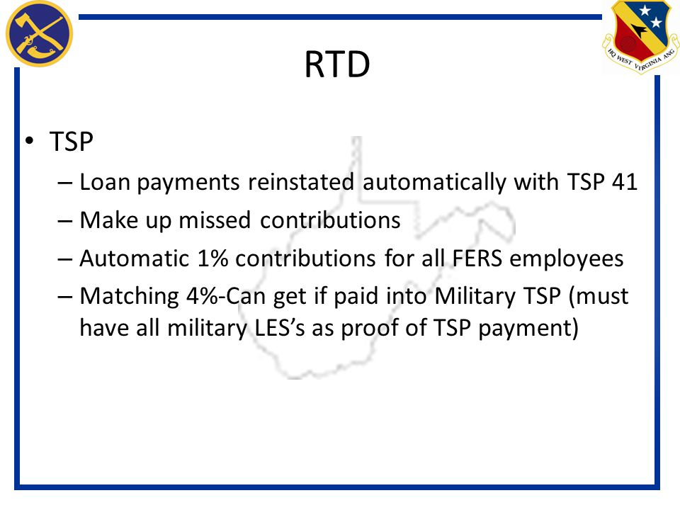 TSP – Loan payments reinstated automatically with TSP 41 – Make up missed contributions – Automatic 1% contributions for all FERS employees – Matching 4%-Can get if paid into Military TSP (must have all military LES's as proof of TSP payment) RTD