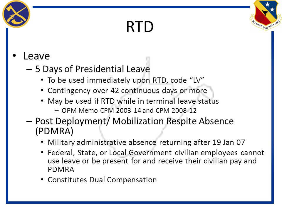 Leave – 5 Days of Presidential Leave To be used immediately upon RTD, code LV Contingency over 42 continuous days or more May be used if RTD while in terminal leave status – OPM Memo CPM 2003-14 and CPM 2008-12 – Post Deployment/ Mobilization Respite Absence (PDMRA) Military administrative absence returning after 19 Jan 07 Federal, State, or Local Government civilian employees cannot use leave or be present for and receive their civilian pay and PDMRA Constitutes Dual Compensation RTD