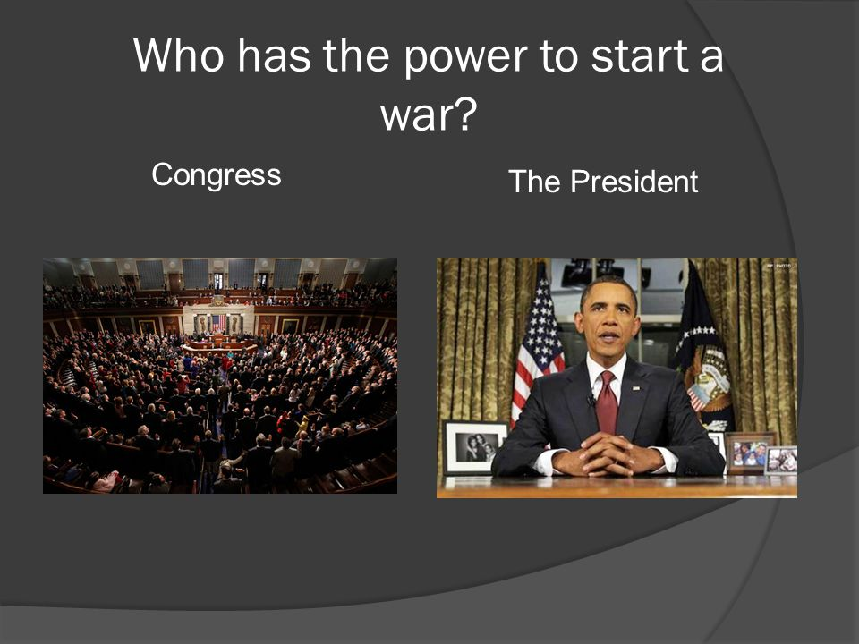 Who has the power to start a war Congress The President