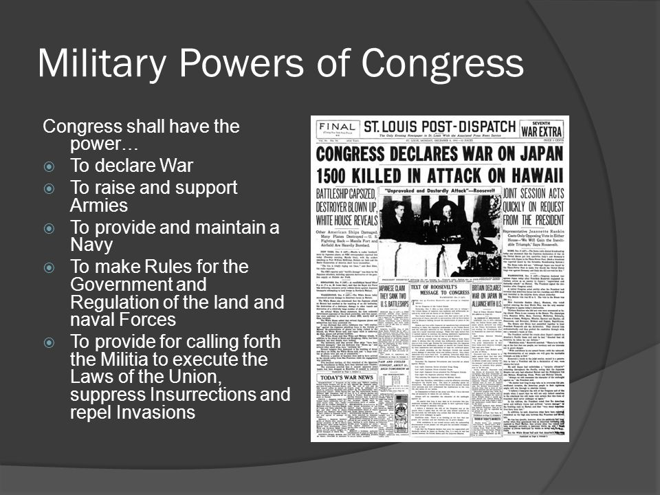 Military Powers of Congress Congress shall have the power…  To declare War  To raise and support Armies  To provide and maintain a Navy  To make Rules for the Government and Regulation of the land and naval Forces  To provide for calling forth the Militia to execute the Laws of the Union, suppress Insurrections and repel Invasions