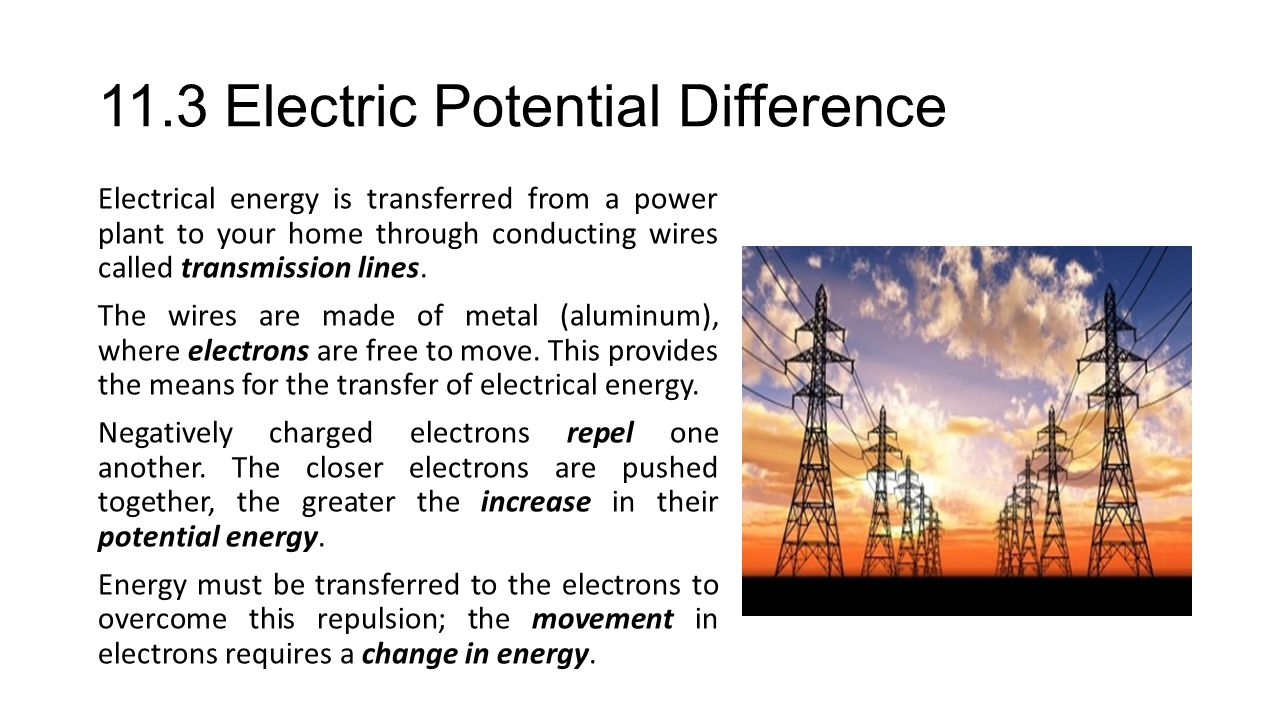 11.3 Electric Potential Difference Electrical energy is transferred from a power plant to your home through conducting wires called transmission lines