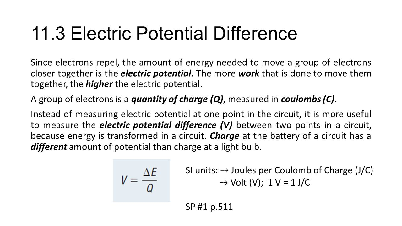 11.3 Electric Potential Difference Since electrons repel, the amount of energy needed to move a group of electrons closer together is the electric pot