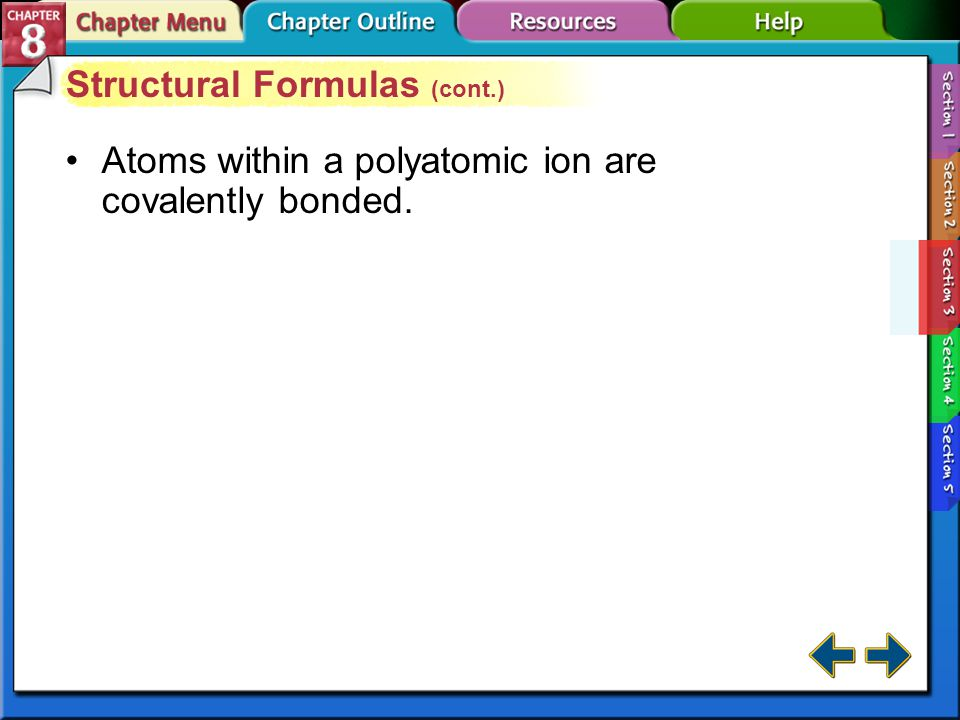 Section 8-3 Structural Formulas (cont.) Drawing Lewis Structures –Predict the location of certain atoms. –Determine the number of electrons available