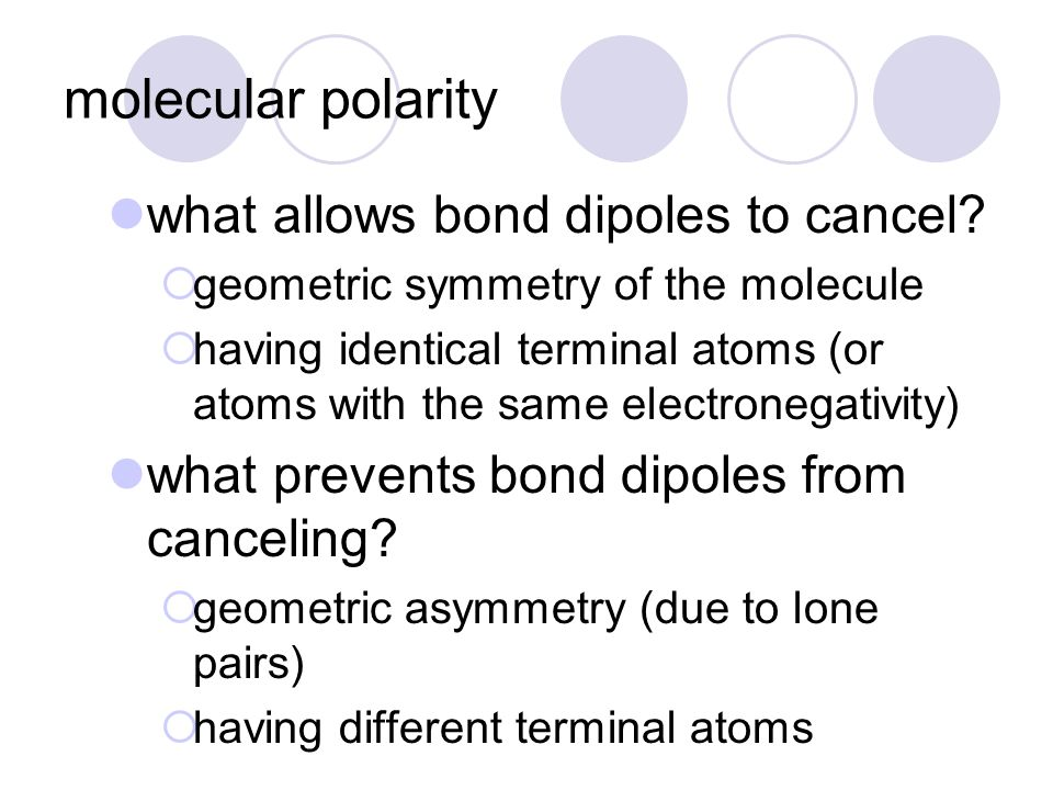 molecular polarity what allows bond dipoles to cancel?  geometric symmetry of the molecule  having identical terminal atoms (or atoms with the same