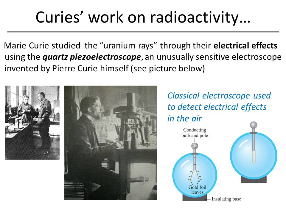 Curies' work on radioactivity… Marie Curie studied the uranium rays through their electrical effects using the quartz piezoelectroscope, an unusually sensitive electroscope invented by Pierre Curie himself (see picture below) Classical electroscope used to detect electrical effects in the air