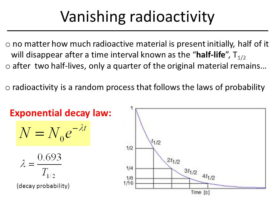 Vanishing radioactivity o no matter how much radioactive material is present initially, half of it will disappear after a time interval known as the half-life , T 1/2 o after two half-lives, only a quarter of the original material remains… o radioactivity is a random process that follows the laws of probability Exponential decay law: (decay probability)