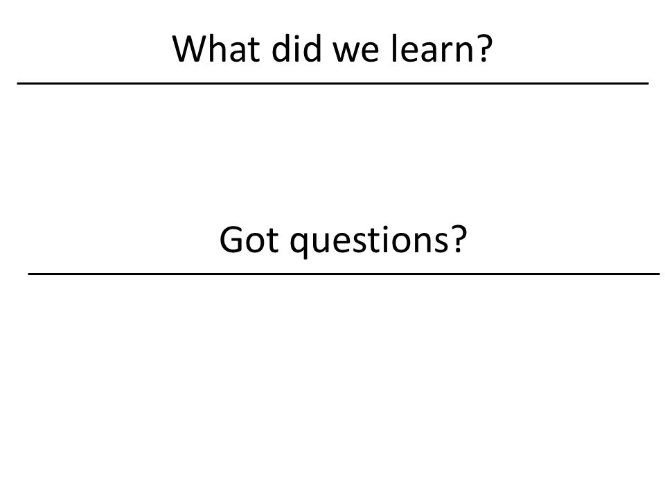 What did we learn? Got questions?