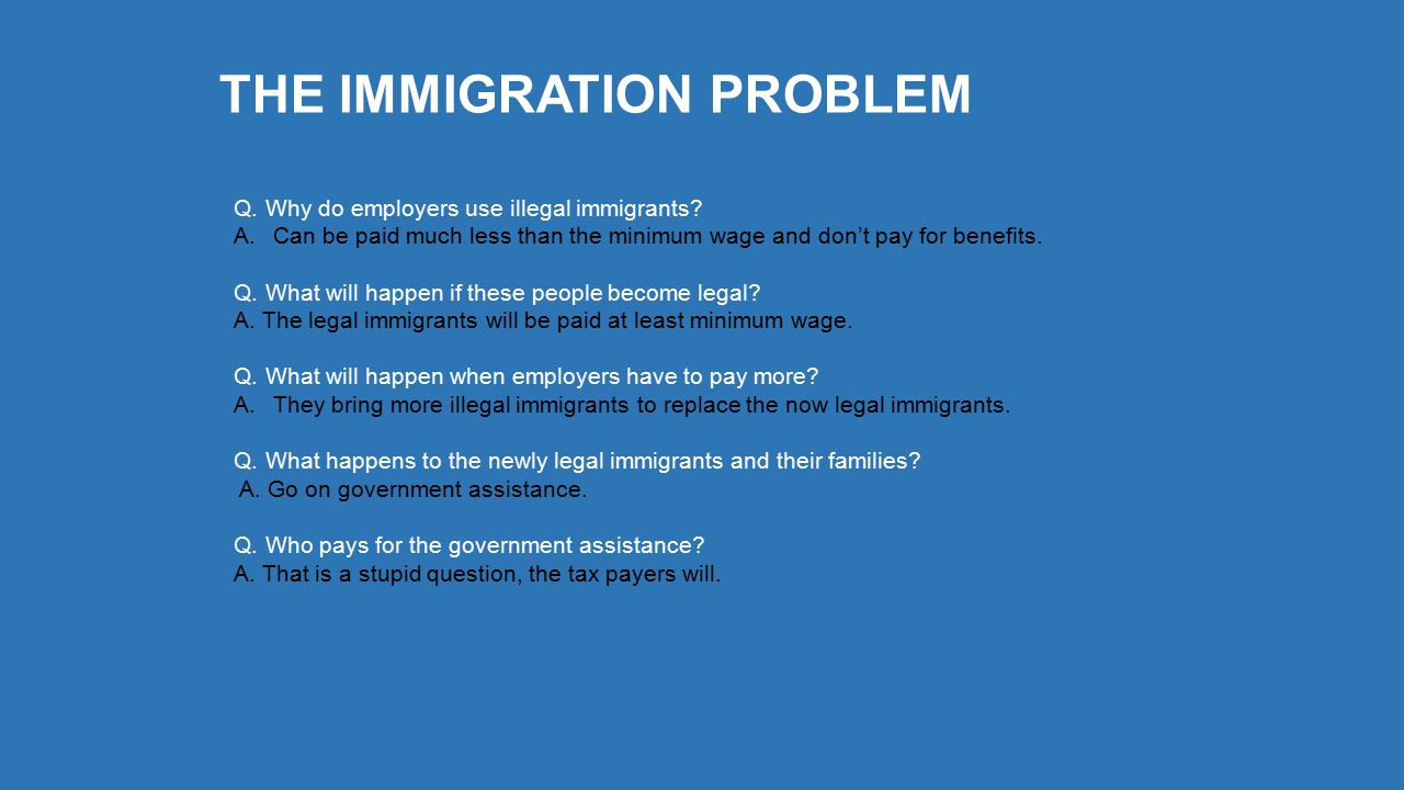THE IMMIGRATION PROBLEM Q. Why do employers use illegal immigrants.