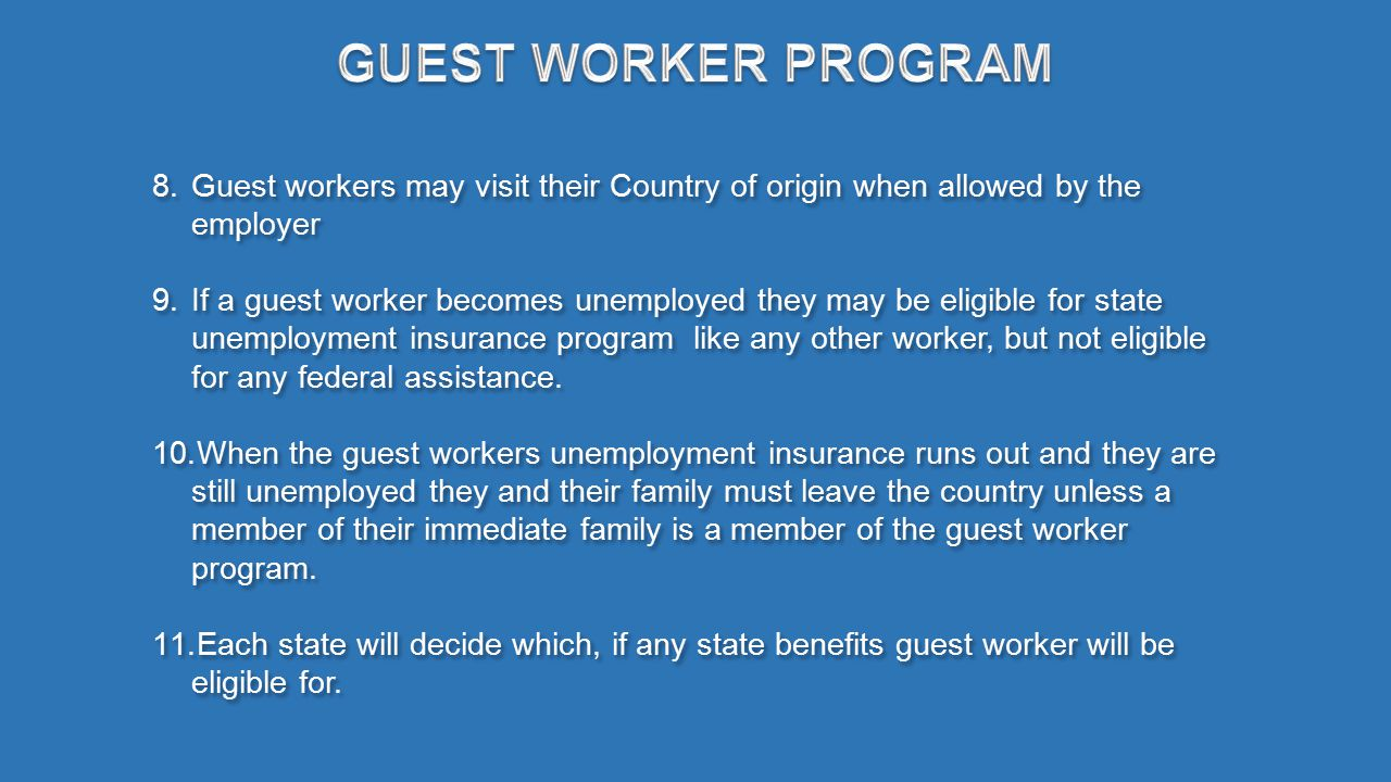 8.Guest workers may visit their Country of origin when allowed by the employer 9.If a guest worker becomes unemployed they may be eligible for state unemployment insurance program like any other worker, but not eligible for any federal assistance.