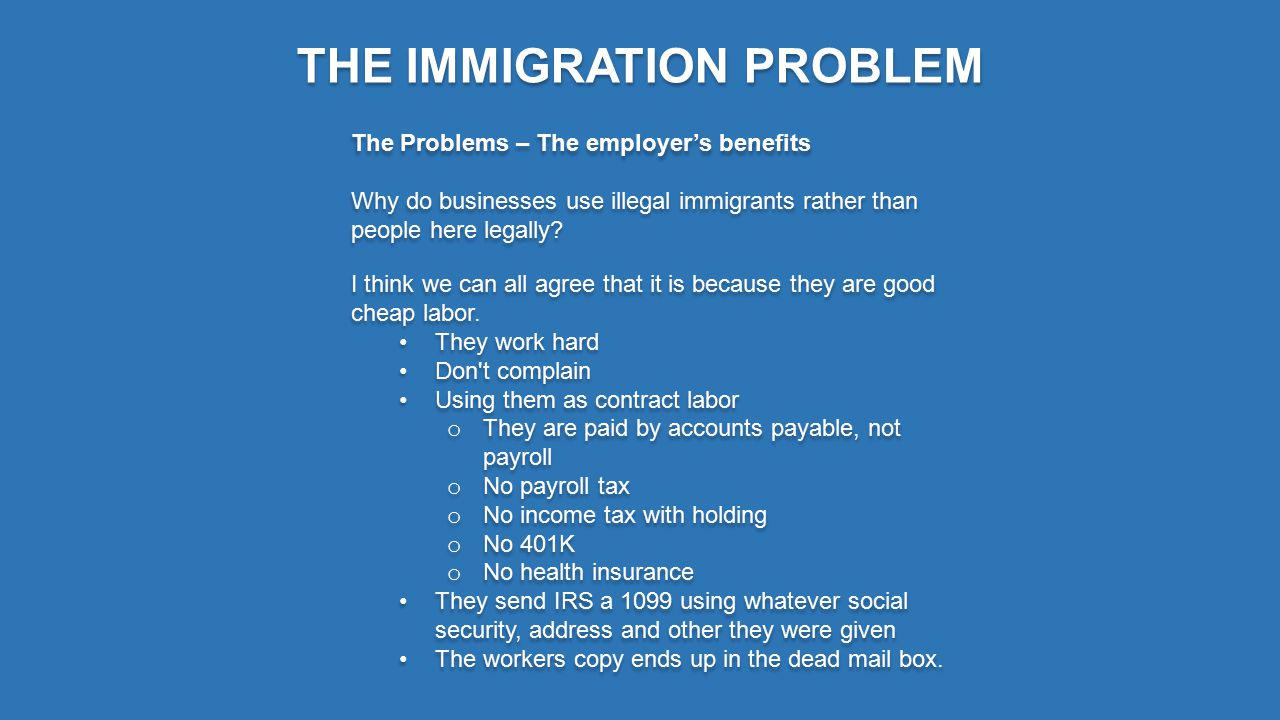 THE IMMIGRATION PROBLEM The Problems – The employer's benefits Why do businesses use illegal immigrants rather than people here legally.