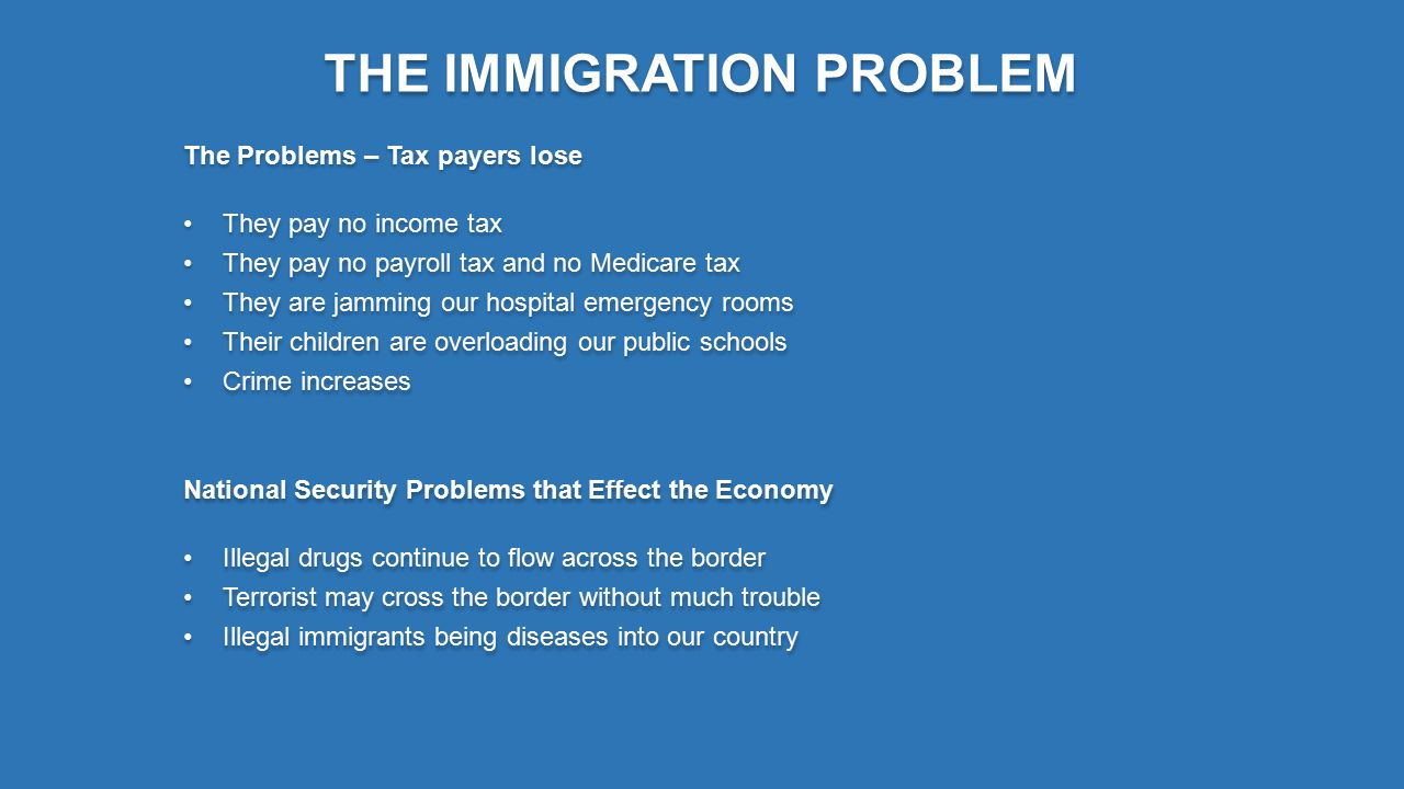 THE IMMIGRATION PROBLEM 1.Here Legally Now – What Next 2.The now legal immigrants want the same pay and benefits as American Citizens 3.Employers stop using them 4.Employers recruit new illegal immigrants to do the work 5.12 million new people on government programs 6.Until we close the border, giving amnesty to those here illegally the cycle will continue 7.It will not stop until every uneducated and unskilled worker in the world is here 8.Or when our economy collapses and living is better in their country than here 9.Most of these illegal can't read or write Spanish- 1.Here Legally Now – What Next 2.The now legal immigrants want the same pay and benefits as American Citizens 3.Employers stop using them 4.Employers recruit new illegal immigrants to do the work 5.12 million new people on government programs 6.Until we close the border, giving amnesty to those here illegally the cycle will continue 7.It will not stop until every uneducated and unskilled worker in the world is here 8.Or when our economy collapses and living is better in their country than here 9.Most of these illegal can't read or write Spanish- The problem is not necessarily the individuals that come here for a better life, it is with the number has overwhelmed our system, someone has to pay to support these people and that someone is YOU.