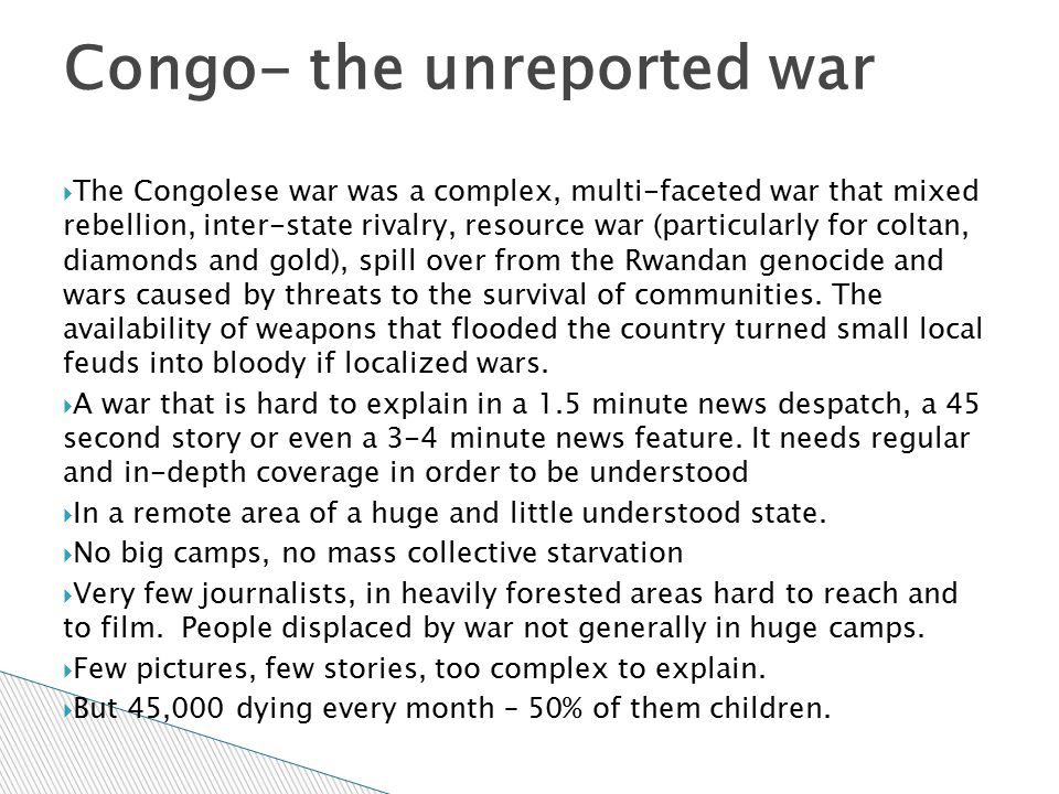  The Congolese war was a complex, multi-faceted war that mixed rebellion, inter-state rivalry, resource war (particularly for coltan, diamonds and go