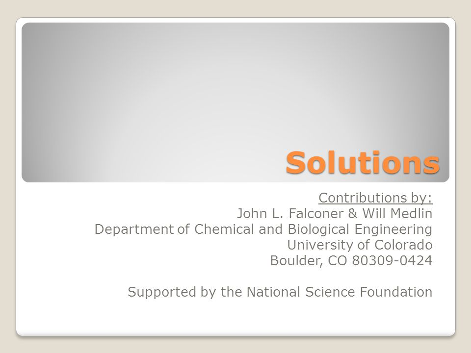 Solutions Contributions by: John L. Falconer & Will Medlin Department of Chemical and Biological Engineering University of Colorado Boulder, CO 80309-