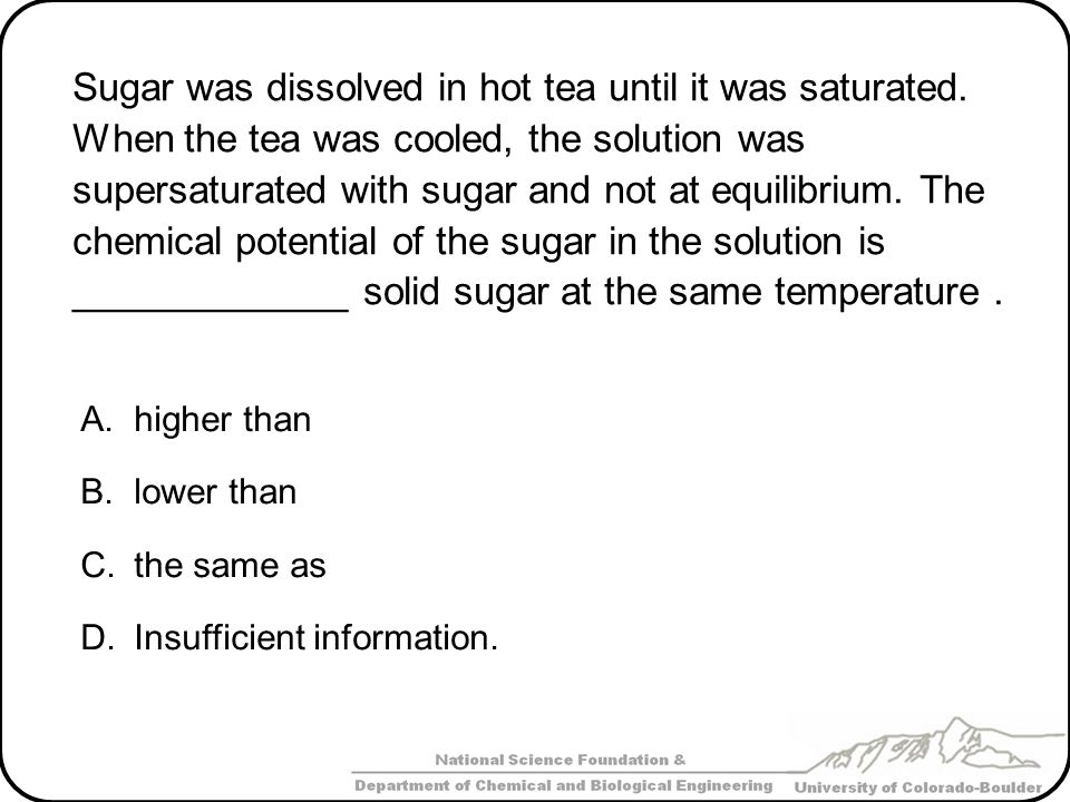 Sugar was dissolved in hot tea until it was saturated. When the tea was cooled, the solution was supersaturated with sugar and not at equilibrium. The