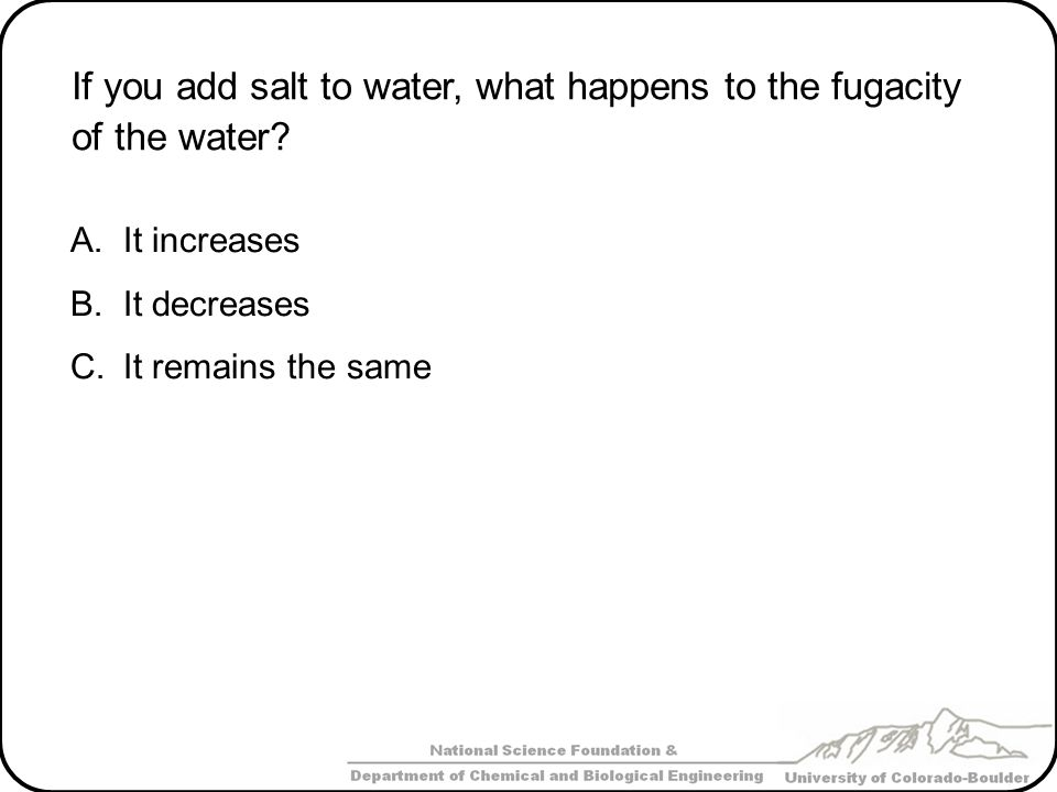 If you add salt to water, what happens to the fugacity of the water? A.It increases B.It decreases C.It remains the same