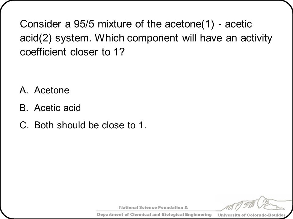Consider a 95/5 mixture of the acetone(1) ‐ acetic acid(2) system. Which component will have an activity coefficient closer to 1? A.Acetone B.Acetic a