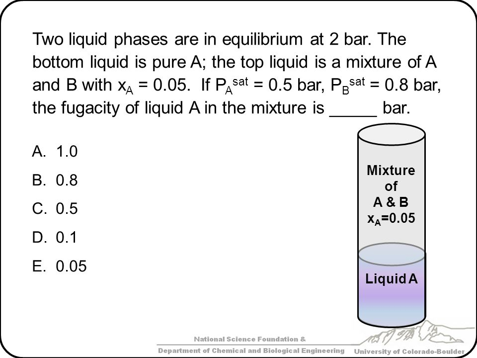 Two liquid phases are in equilibrium at 2 bar. The bottom liquid is pure A; the top liquid is a mixture of A and B with x A = 0.05. If P A sat = 0.5 b
