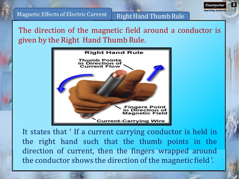 Magnetic Effects of Electric Current Right Hand Thumb Rule The direction of the magnetic field around a conductor is given by the Right Hand Thumb Rule.