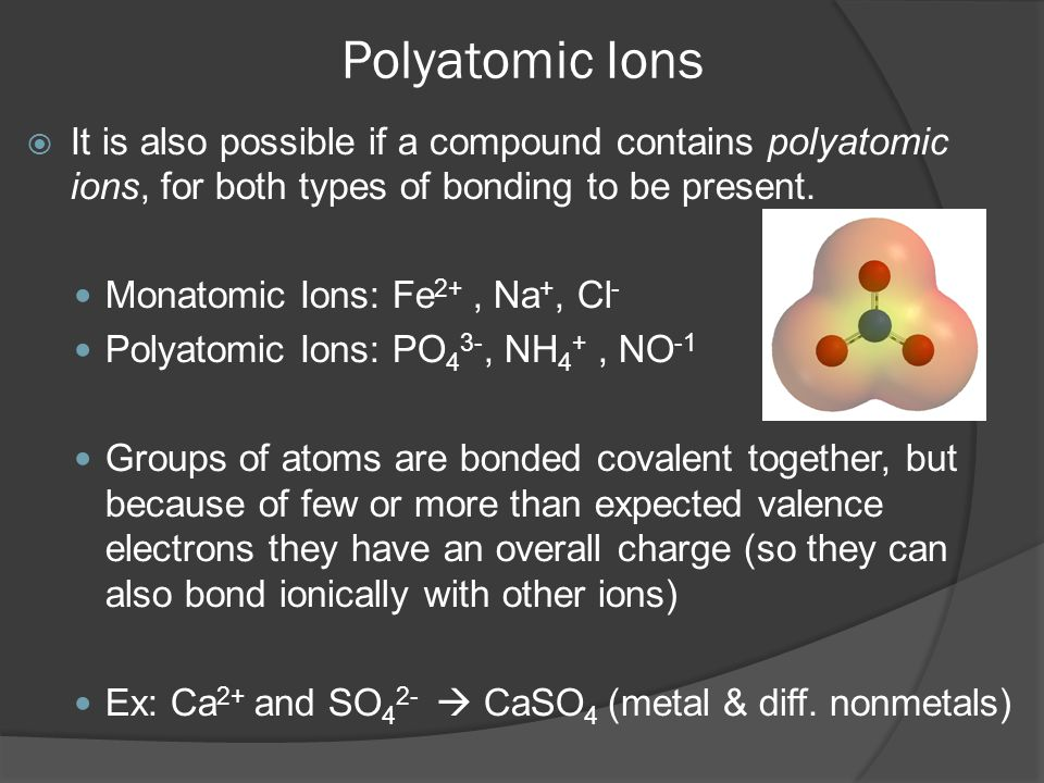 Polyatomic Ions  It is also possible if a compound contains polyatomic ions, for both types of bonding to be present. Monatomic Ions: Fe 2+, Na +, Cl