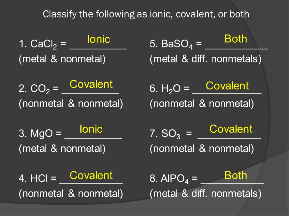 Classify the following as ionic, covalent, or both 1. CaCl 2 = __________ (metal & nonmetal) 2. CO 2 = __________ (nonmetal & nonmetal) 3. MgO = _____