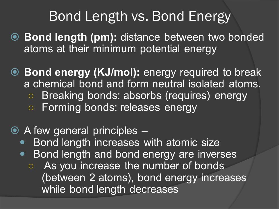 Bond Length vs. Bond Energy  Bond length (pm): distance between two bonded atoms at their minimum potential energy  Bond energy (KJ/mol): energy req