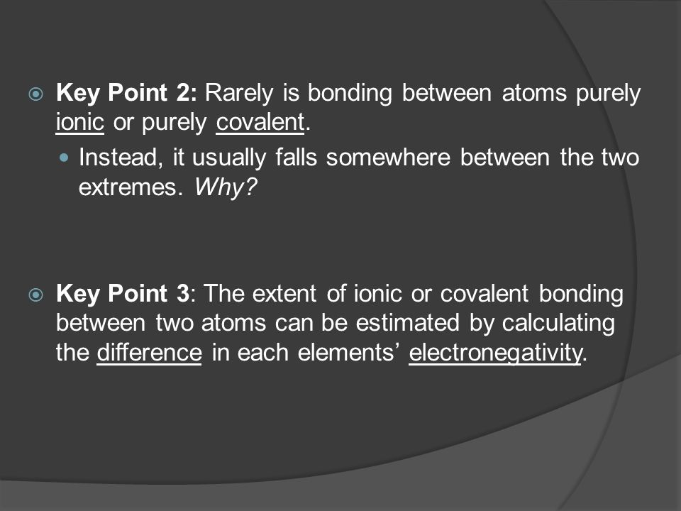  Key Point 2: Rarely is bonding between atoms purely ionic or purely covalent. Instead, it usually falls somewhere between the two extremes. Why?  K