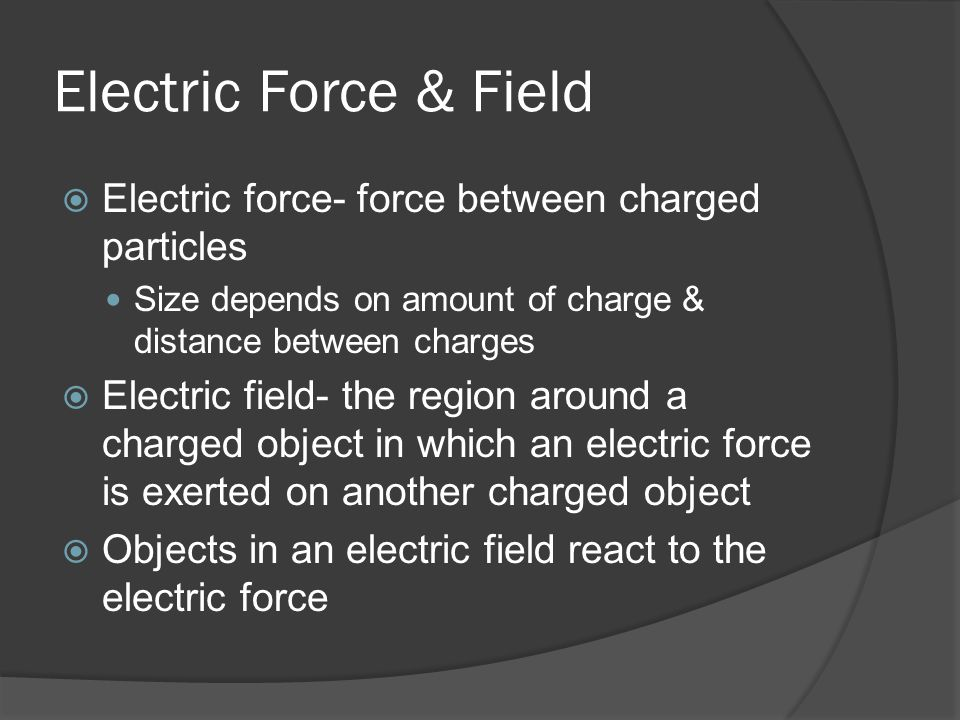 Electric Force & Field  Electric force- force between charged particles Size depends on amount of charge & distance between charges  Electric field- the region around a charged object in which an electric force is exerted on another charged object  Objects in an electric field react to the electric force