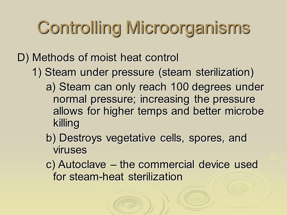 Controlling Microorganisms D) Methods of moist heat control 1) Steam under pressure (steam sterilization) a) Steam can only reach 100 degrees under normal pressure; increasing the pressure allows for higher temps and better microbe killing b) Destroys vegetative cells, spores, and viruses c) Autoclave – the commercial device used for steam-heat sterilization