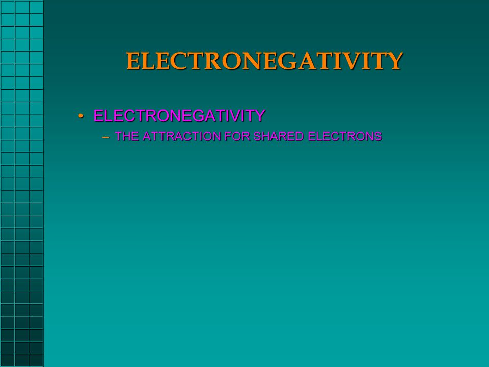 ELECTRONEGATIVITY ELECTRONEGATIVITYELECTRONEGATIVITY –THE ATTRACTION FOR SHARED ELECTRONS