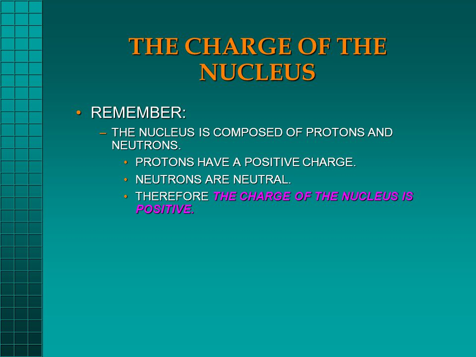 THE CHARGE OF THE ELECTRONS REMEMBER:REMEMBER: –THE NUCLEUS IS COMPOSED OF PROTONS AND NEUTRONS.