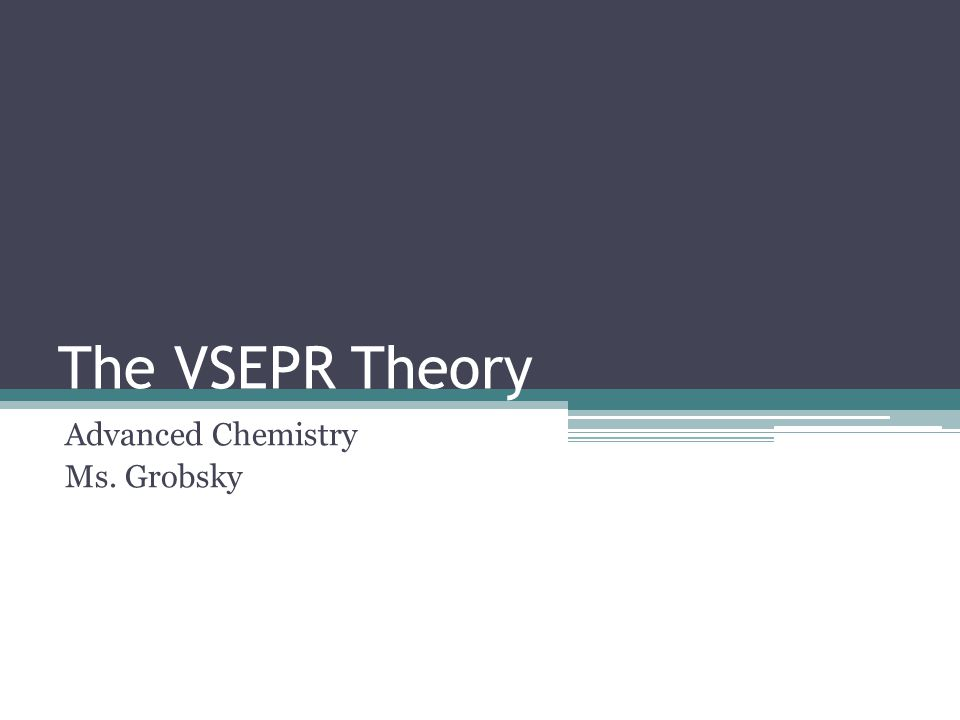 The VSEPR Theory Advanced Chemistry Ms. Grobsky