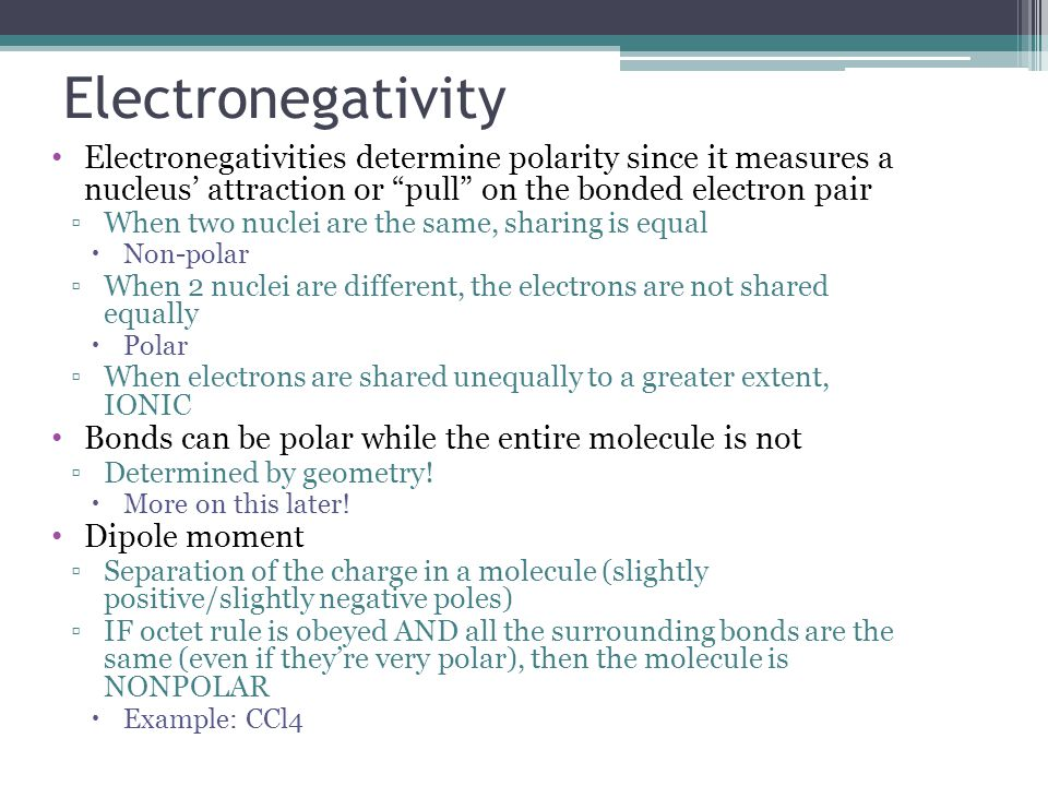 Electronegativities determine polarity since it measures a nucleus' attraction or pull on the bonded electron pair ▫When two nuclei are the same, sharing is equal  Non-polar ▫When 2 nuclei are different, the electrons are not shared equally  Polar ▫When electrons are shared unequally to a greater extent, IONIC Bonds can be polar while the entire molecule is not ▫Determined by geometry.