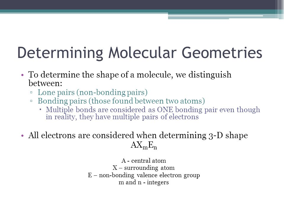 Determining Molecular Geometries To determine the shape of a molecule, we distinguish between: ▫Lone pairs (non-bonding pairs) ▫Bonding pairs (those found between two atoms)  Multiple bonds are considered as ONE bonding pair even though in reality, they have multiple pairs of electrons All electrons are considered when determining 3-D shape AX m E n A - central atom X – surrounding atom E – non-bonding valence electron group m and n - integers
