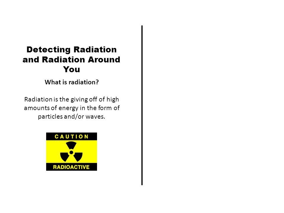 Detecting Radiation and Radiation Around You What is radiation.