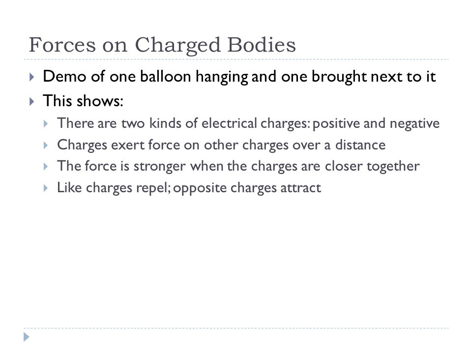 Forces on Charged Bodies  Demo of one balloon hanging and one brought next to it  This shows:  There are two kinds of electrical charges: positive and negative  Charges exert force on other charges over a distance  The force is stronger when the charges are closer together  Like charges repel; opposite charges attract